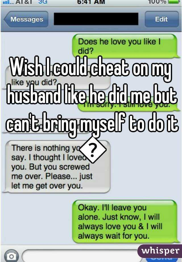 Wish I could cheat on my husband like he did me but can't bring myself to do it 😔
