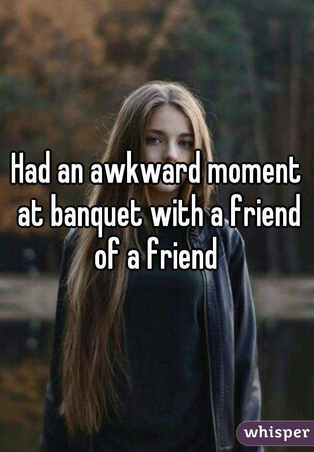 Had an awkward moment at banquet with a friend of a friend