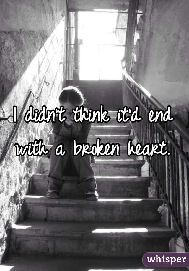 I didn't think it'd end with a broken heart.