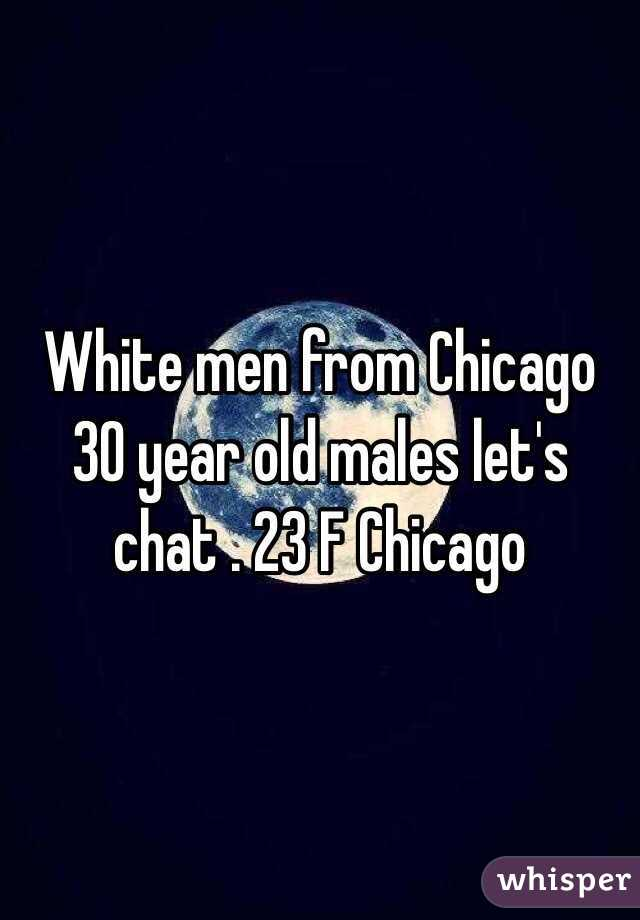 White men from Chicago 30 year old males let's chat . 23 F Chicago