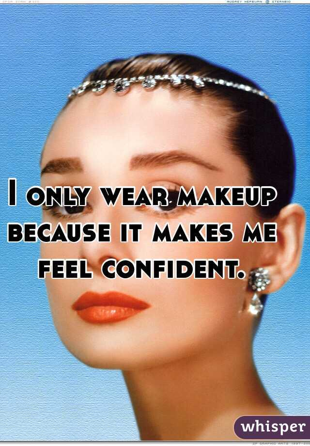 I only wear makeup because it makes me feel confident.