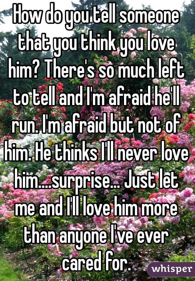 How do you tell someone that you think you love him? There's so much left to tell and I'm afraid he'll run. I'm afraid but not of him. He thinks I'll never love him....surprise... Just let me and I'll love him more than anyone I've ever cared for.