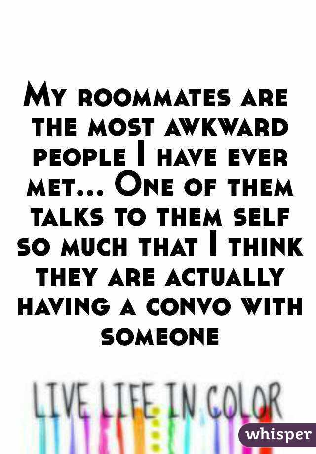 My roommates are the most awkward people I have ever met... One of them talks to them self so much that I think they are actually having a convo with someone