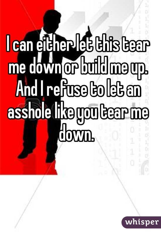 I can either let this tear me down or build me up. And I refuse to let an asshole like you tear me down.