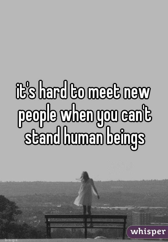 it's hard to meet new people when you can't stand human beings