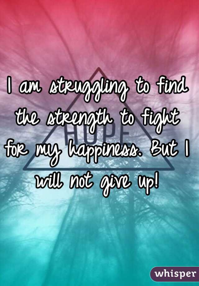 I am struggling to find the strength to fight for my happiness. But I will not give up!