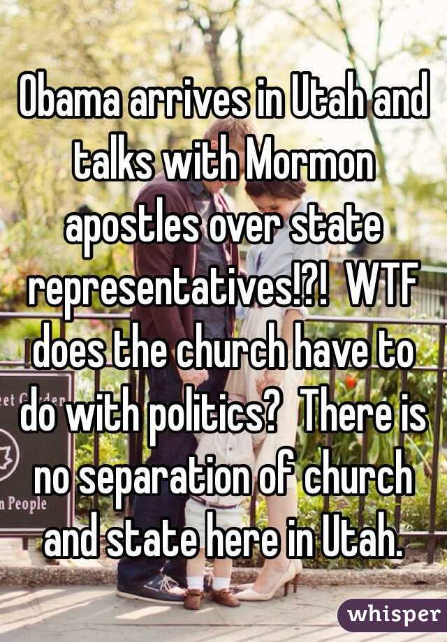 Obama arrives in Utah and talks with Mormon apostles over state representatives!?!  WTF does the church have to do with politics?  There is no separation of church and state here in Utah.