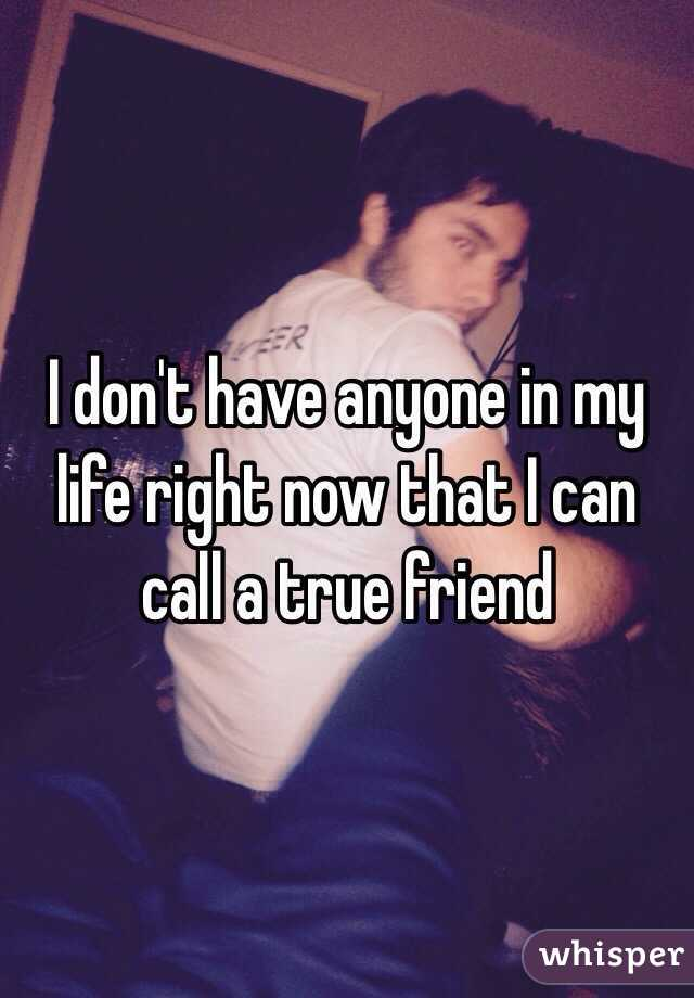 I don't have anyone in my life right now that I can call a true friend