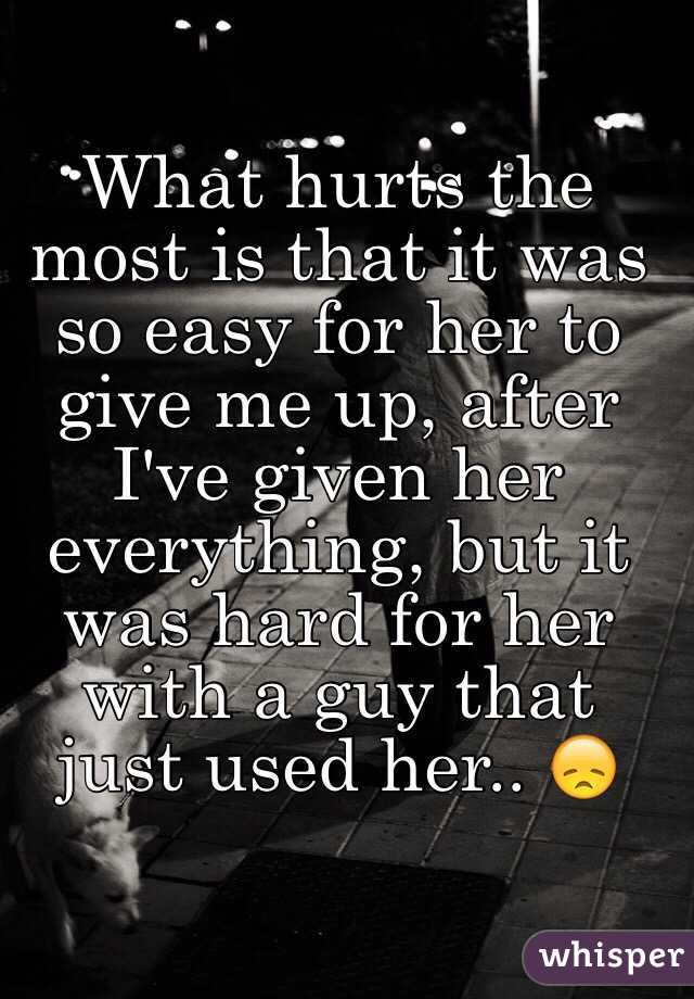 What hurts the most is that it was so easy for her to give me up, after I've given her everything, but it was hard for her with a guy that just used her.. 😞