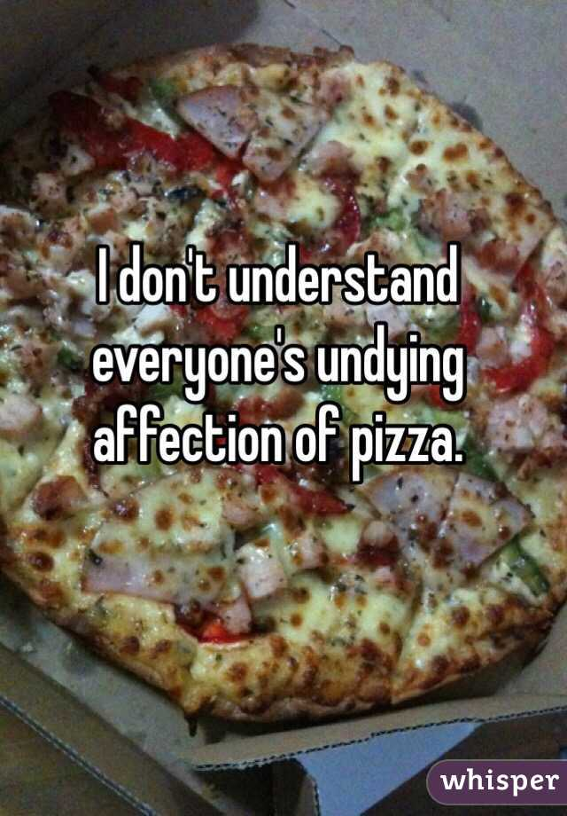I don't understand everyone's undying affection of pizza.