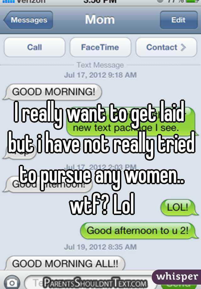 I really want to get laid but i have not really tried to pursue any women.. wtf? Lol