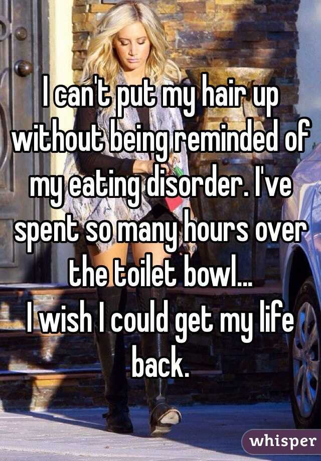 I can't put my hair up without being reminded of my eating disorder. I've spent so many hours over the toilet bowl... I wish I could get my life back.