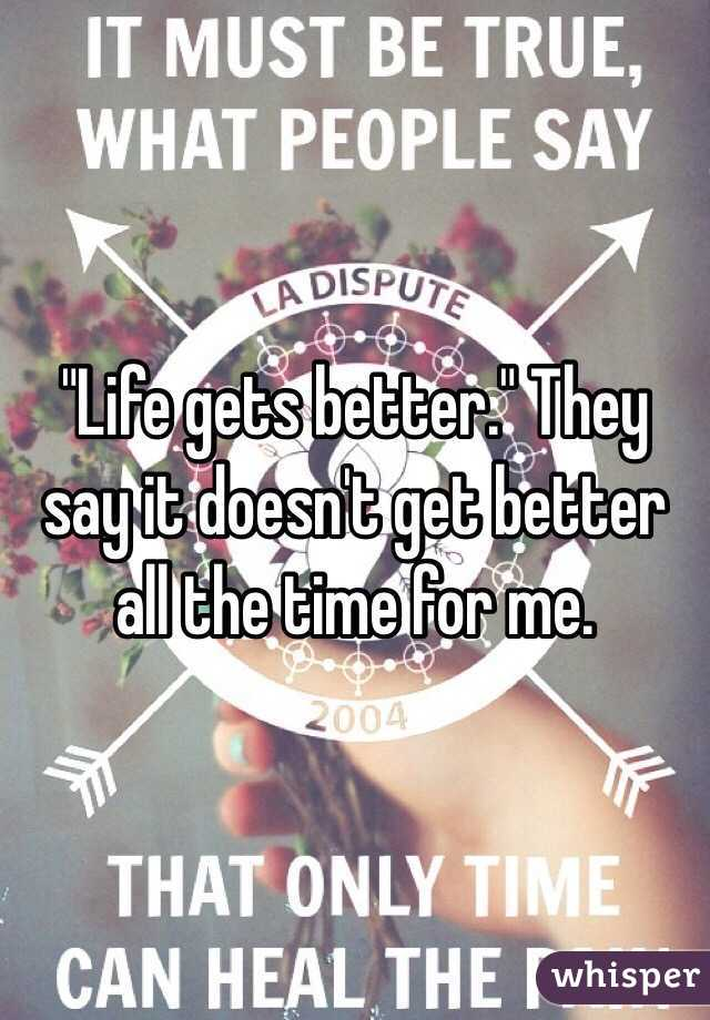 """Life gets better."" They say it doesn't get better all the time for me."