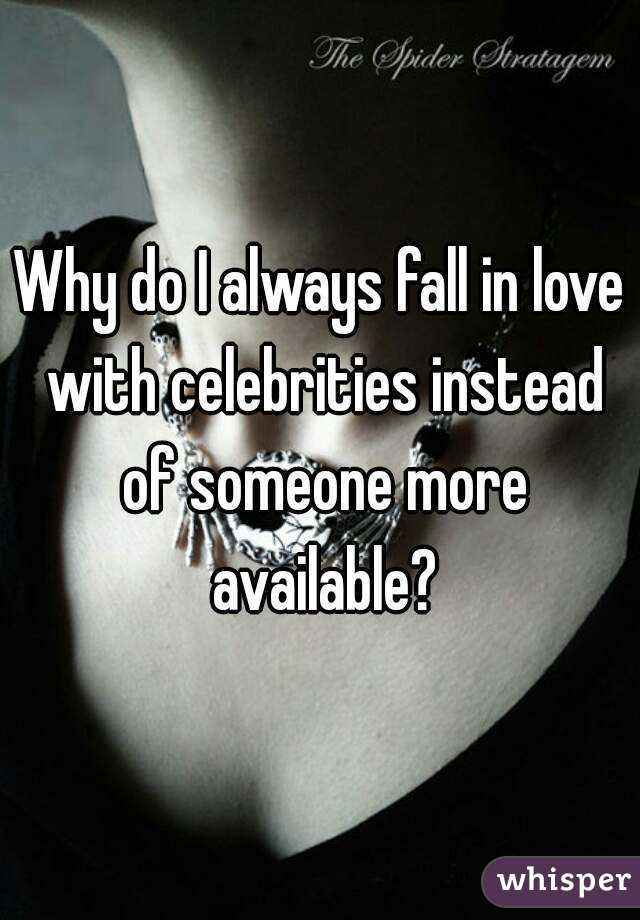 Why do I always fall in love with celebrities instead of someone more available?