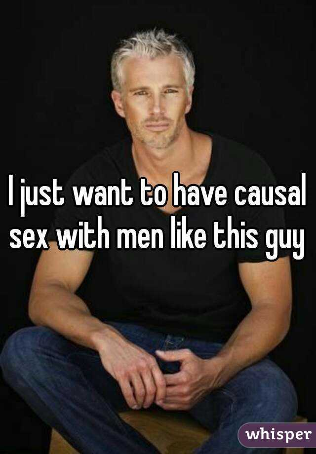 I just want to have causal sex with men like this guy