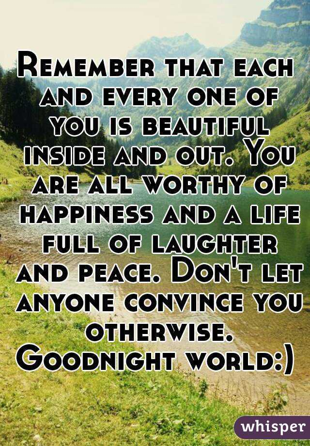 Remember that each and every one of you is beautiful inside and out. You are all worthy of happiness and a life full of laughter and peace. Don't let anyone convince you otherwise. Goodnight world:)