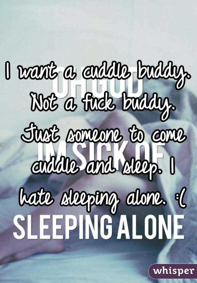 I want a cuddle buddy. Not a fuck buddy. Just someone to come cuddle and sleep. I hate sleeping alone. :(
