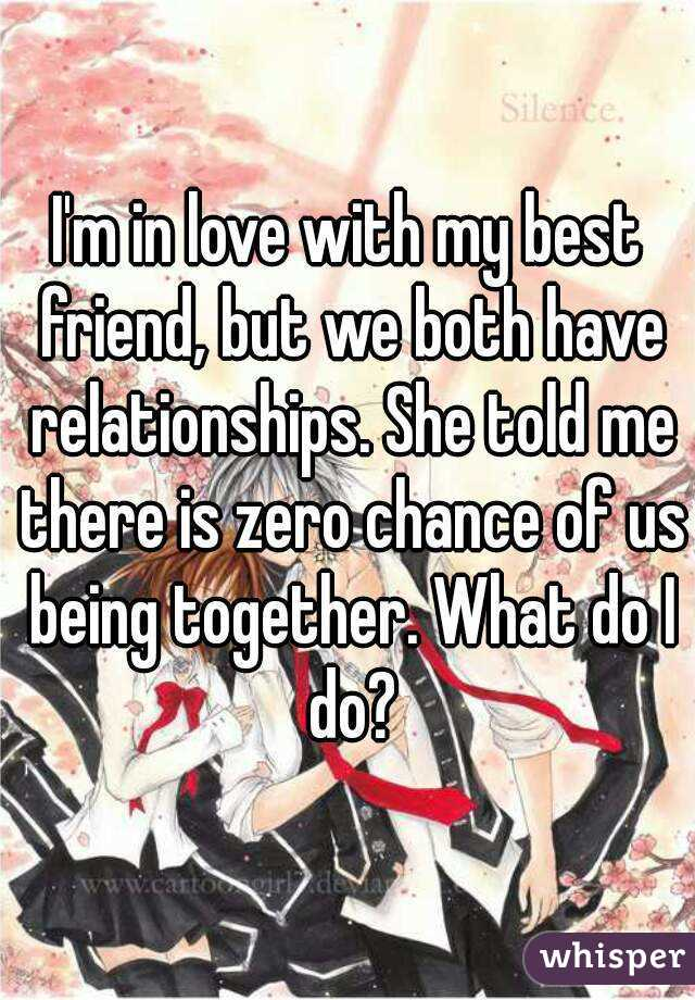 I'm in love with my best friend, but we both have relationships. She told me there is zero chance of us being together. What do I do?