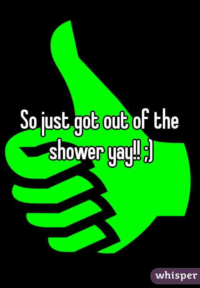 So just got out of the shower yay!! ;)