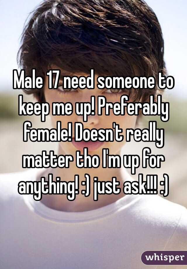 Male 17 need someone to keep me up! Preferably female! Doesn't really matter tho I'm up for anything! :) just ask!!! :)