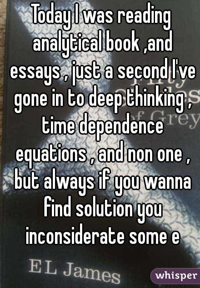 Today I was reading analytical book ,and essays , just a second I've gone in to deep thinking , time dependence equations , and non one , but always if you wanna find solution you inconsiderate some e