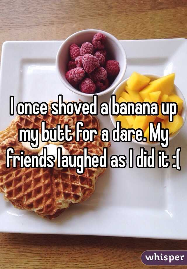 I once shoved a banana up my butt for a dare. My friends laughed as I did it :(