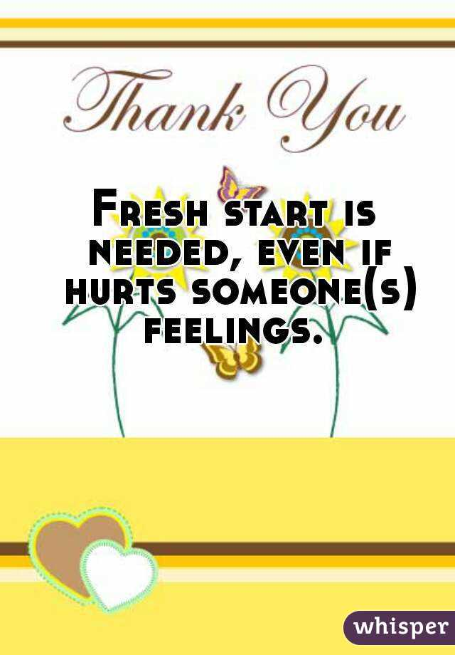 Fresh start is needed, even if hurts someone(s) feelings.