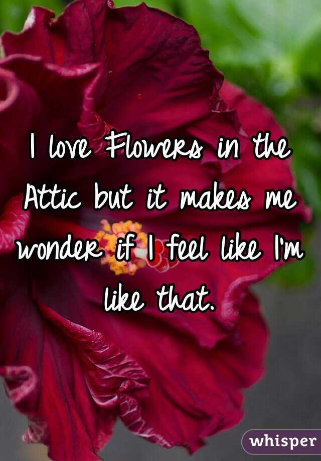 I love Flowers in the Attic but it makes me wonder if I feel like I'm like that.