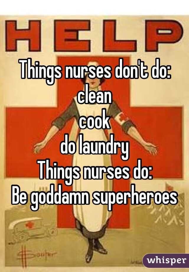 Things nurses don't do:  clean cook do laundry Things nurses do: Be goddamn superheroes