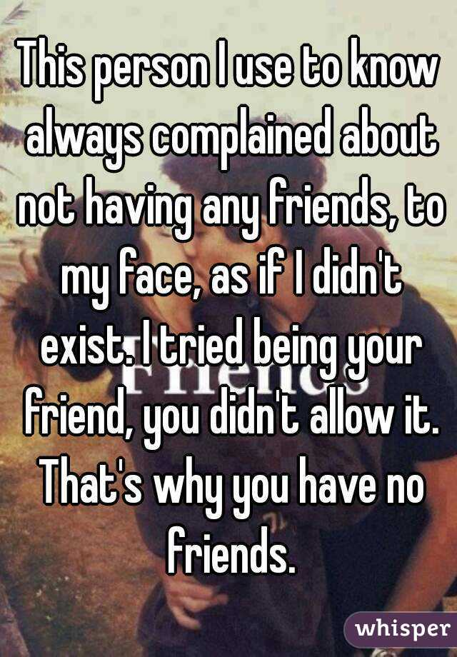 This person I use to know always complained about not having any friends, to my face, as if I didn't exist. I tried being your friend, you didn't allow it. That's why you have no friends.