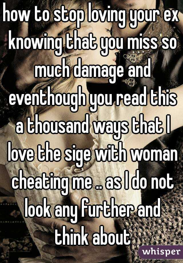 how to stop loving your ex knowing that you miss so much damage and eventhough you read this a thousand ways that I love the sige with woman cheating me .. as I do not look any further and think about
