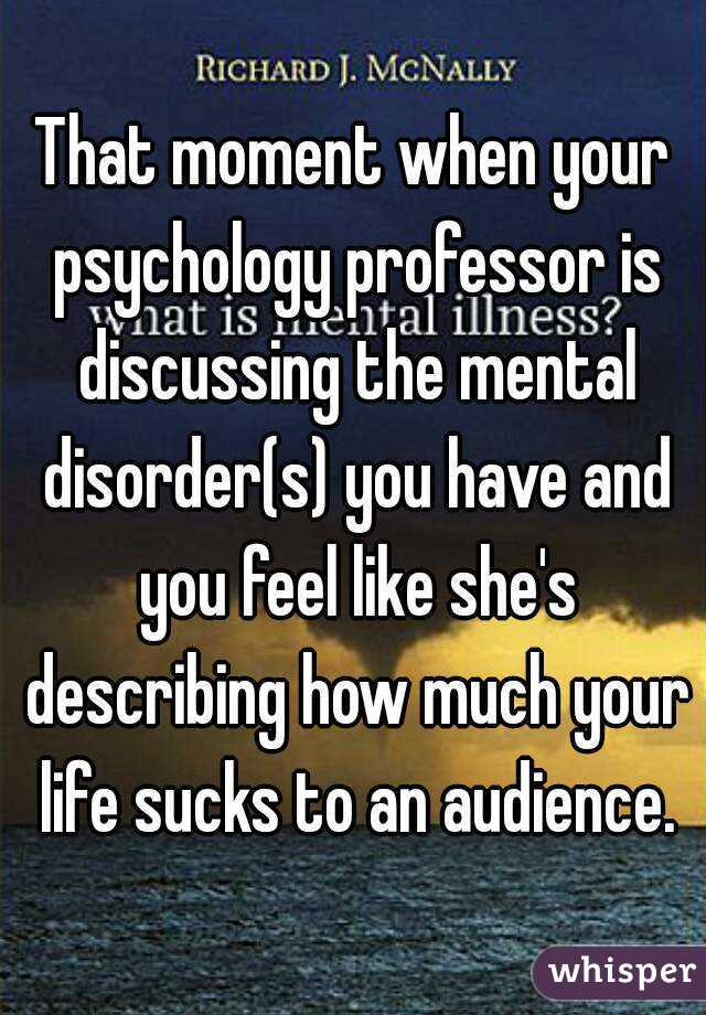 That moment when your psychology professor is discussing the mental disorder(s) you have and you feel like she's describing how much your life sucks to an audience.