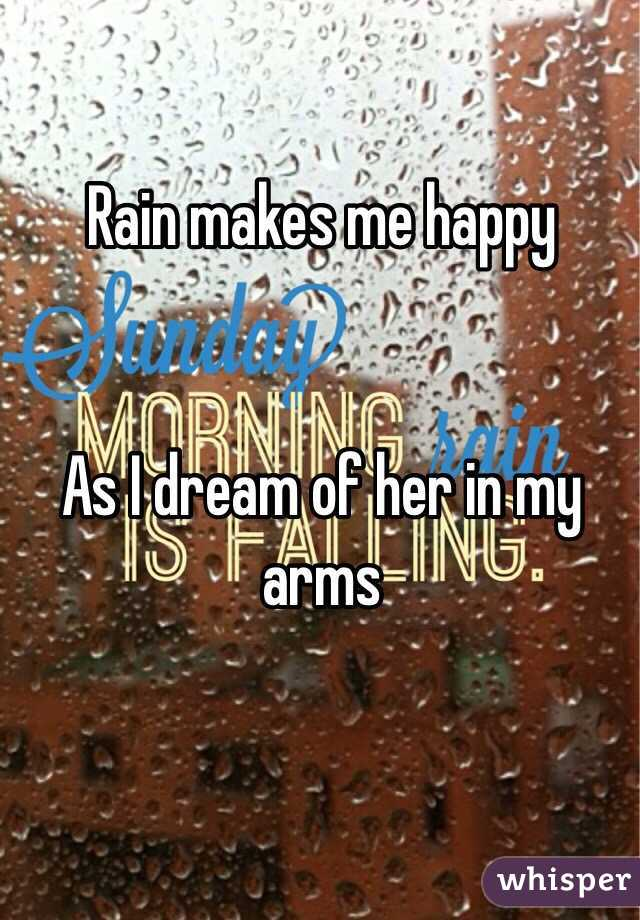 Rain makes me happy    As I dream of her in my arms