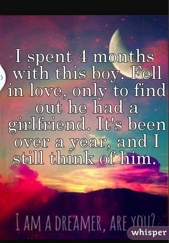 I spent 4 months with this boy. Fell in love, only to find out he had a girlfriend. It's been over a year, and I still think of him.