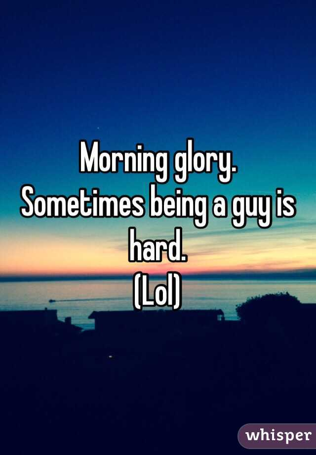 Morning glory. Sometimes being a guy is hard. (Lol)