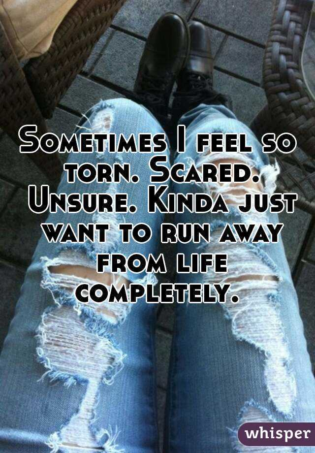 Sometimes I feel so torn. Scared. Unsure. Kinda just want to run away from life completely.