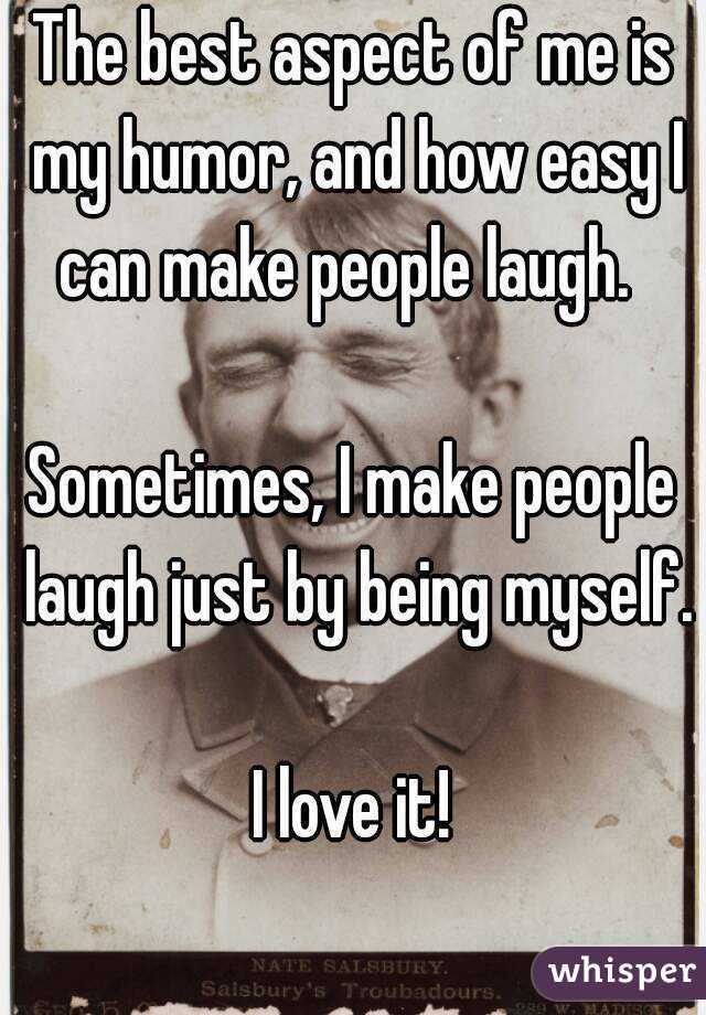 The best aspect of me is my humor, and how easy I can make people laugh.    Sometimes, I make people laugh just by being myself.  I love it!