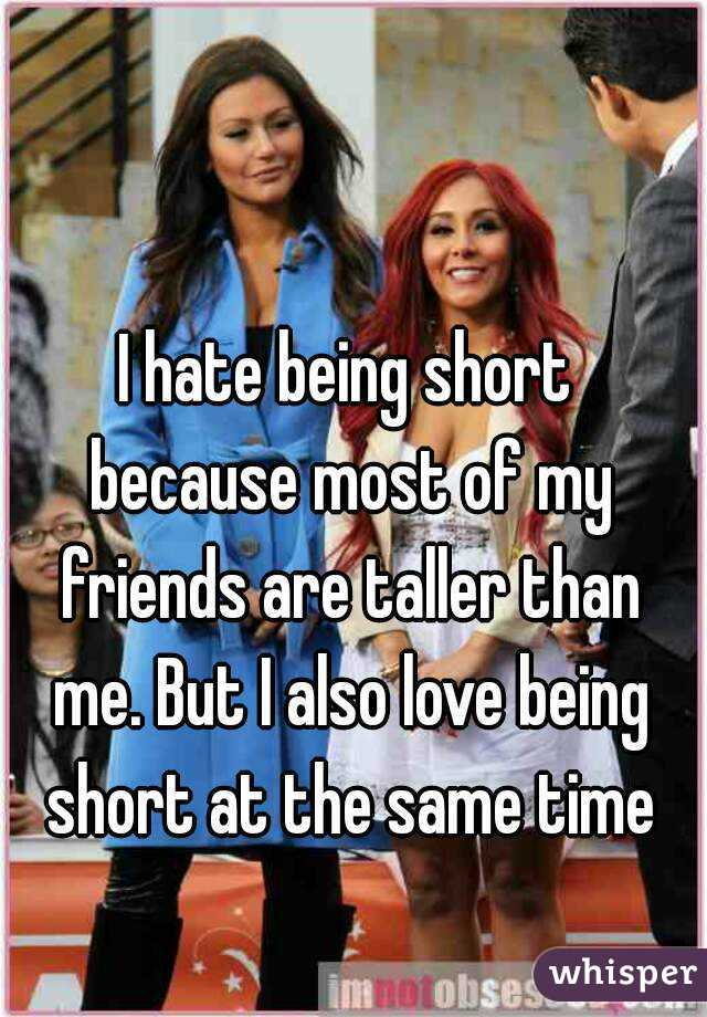 I hate being short because most of my friends are taller than me. But I also love being short at the same time