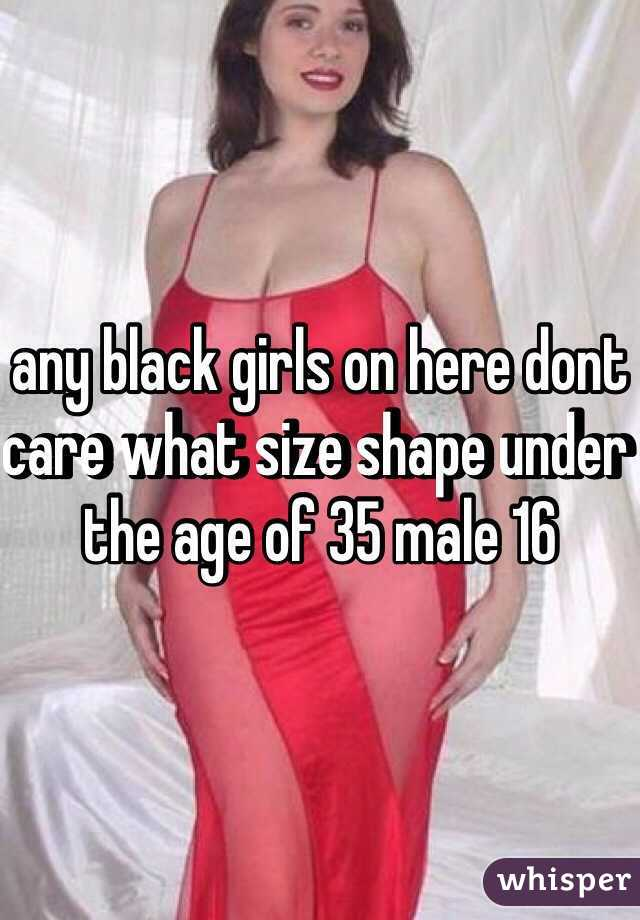 any black girls on here dont care what size shape under the age of 35 male 16