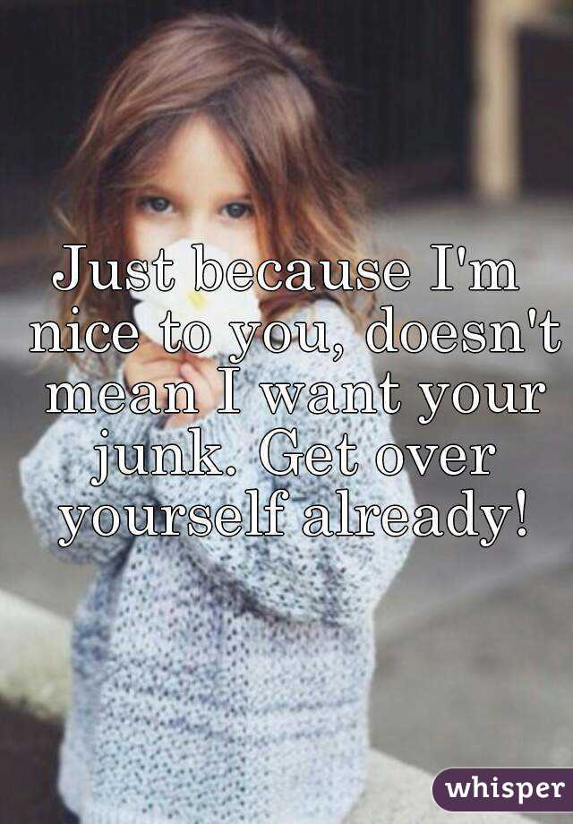 Just because I'm nice to you, doesn't mean I want your junk. Get over yourself already!