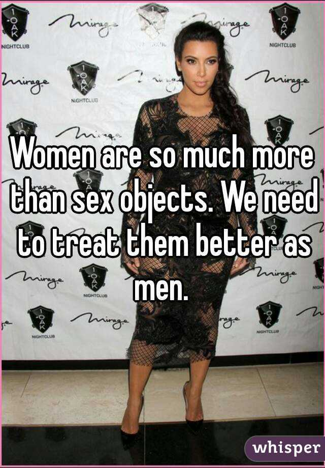 Women are so much more than sex objects. We need to treat them better as men.