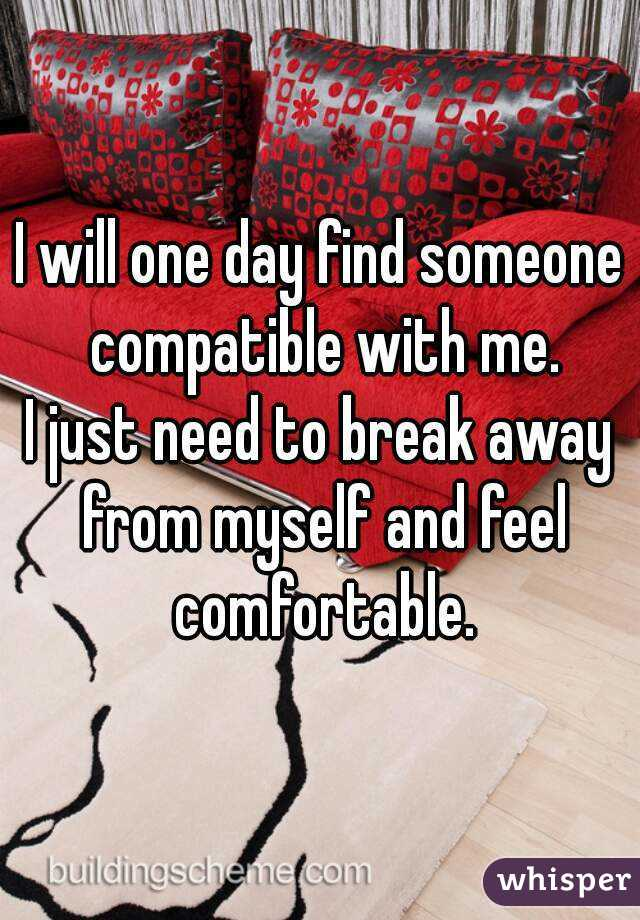 I will one day find someone compatible with me. I just need to break away from myself and feel comfortable.