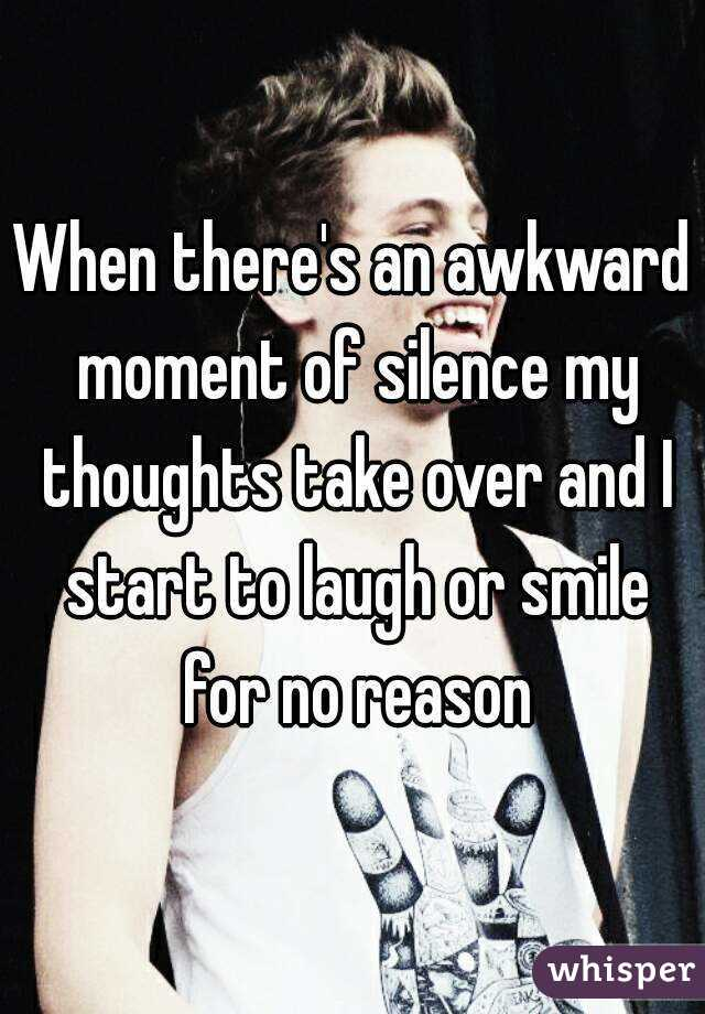 When there's an awkward moment of silence my thoughts take over and I start to laugh or smile for no reason