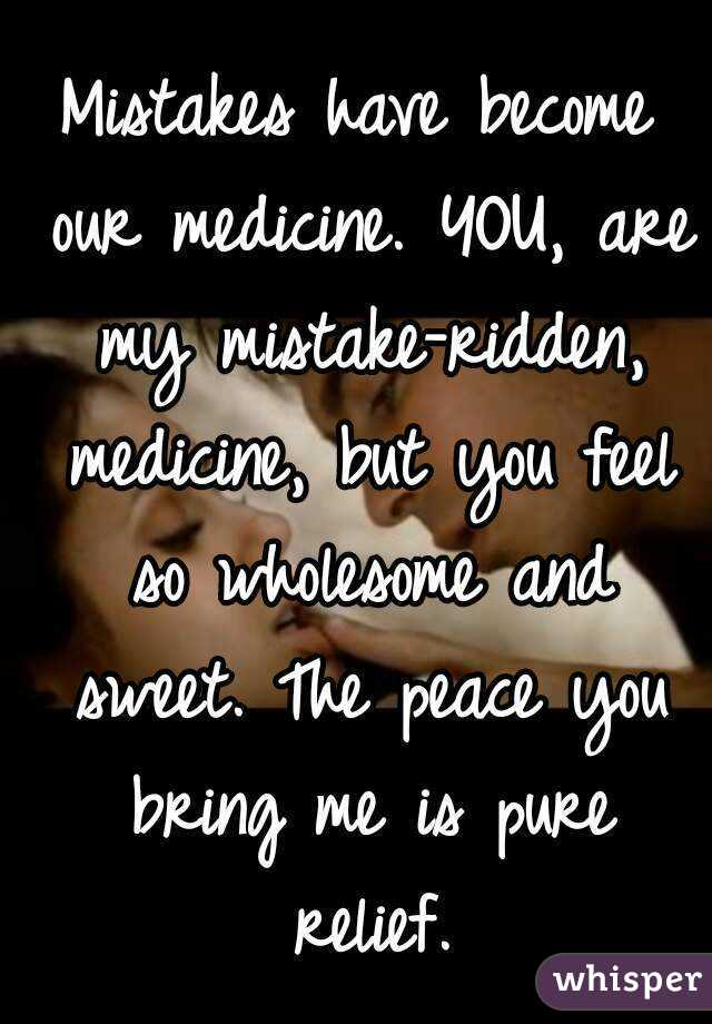 Mistakes have become our medicine. YOU, are my mistake-ridden, medicine, but you feel so wholesome and sweet. The peace you bring me is pure relief.