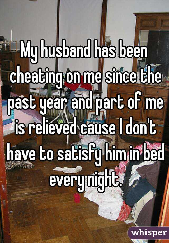 My husband has been cheating on me since the past year and part of me is relieved cause I don't have to satisfy him in bed every night.