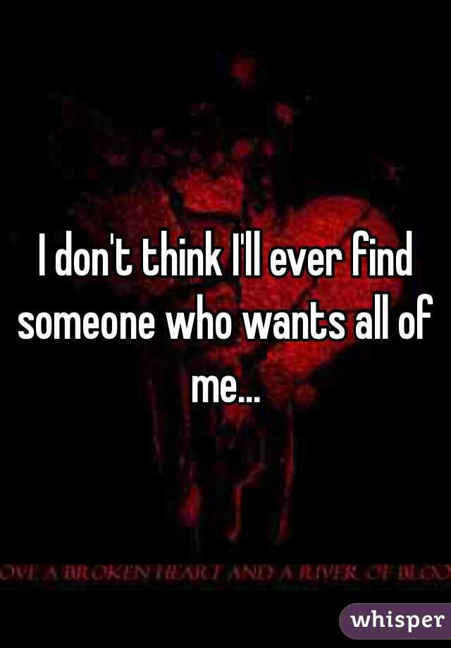 I don't think I'll ever find someone who wants all of me...