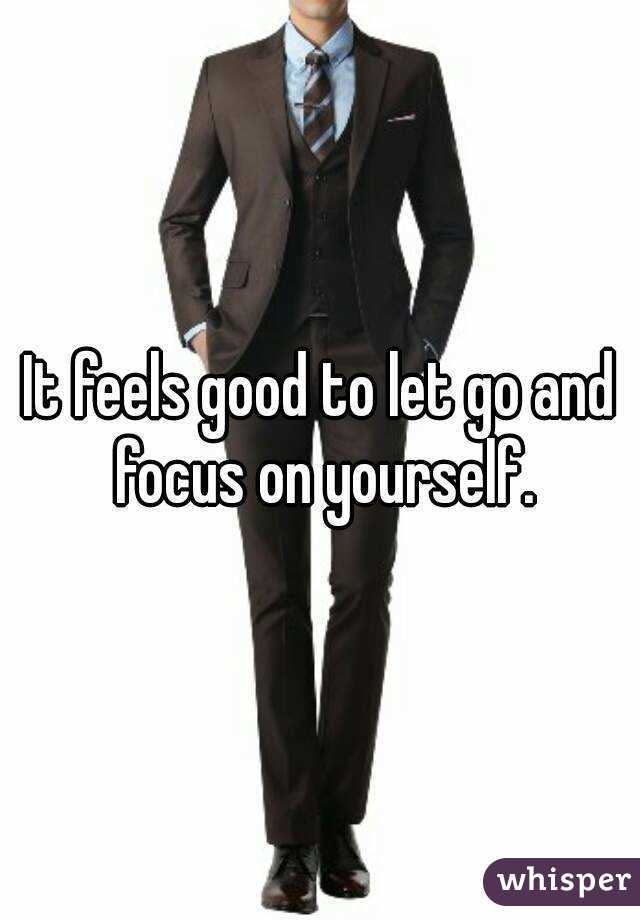 It feels good to let go and focus on yourself.
