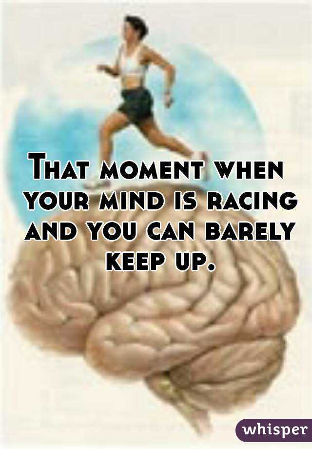 That moment when your mind is racing and you can barely keep up.