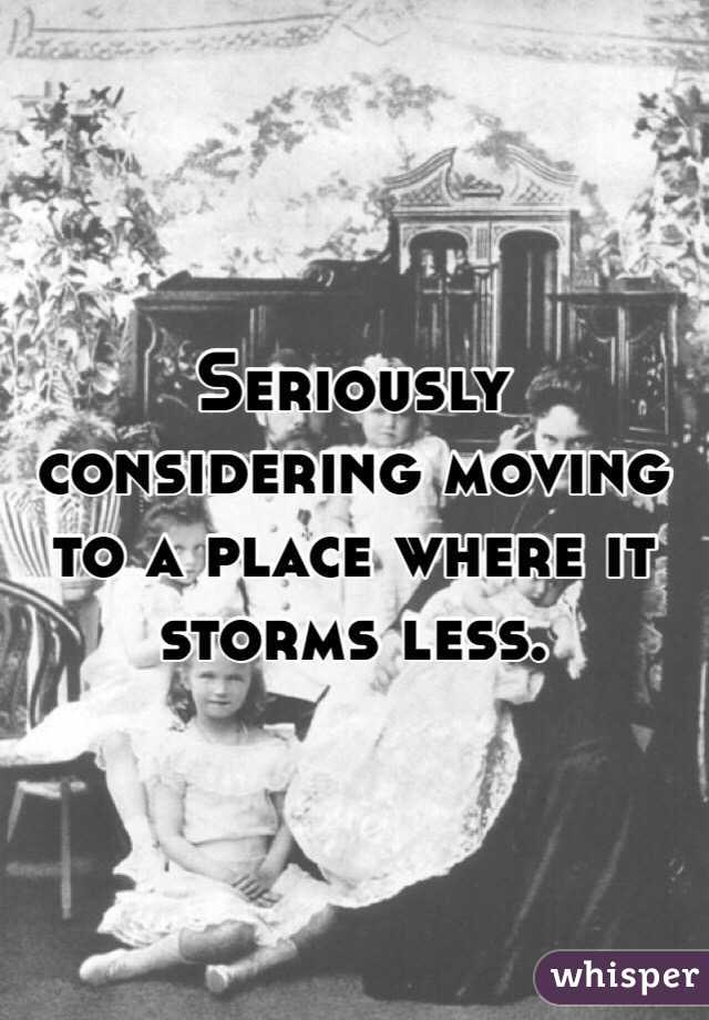 Seriously considering moving to a place where it storms less.
