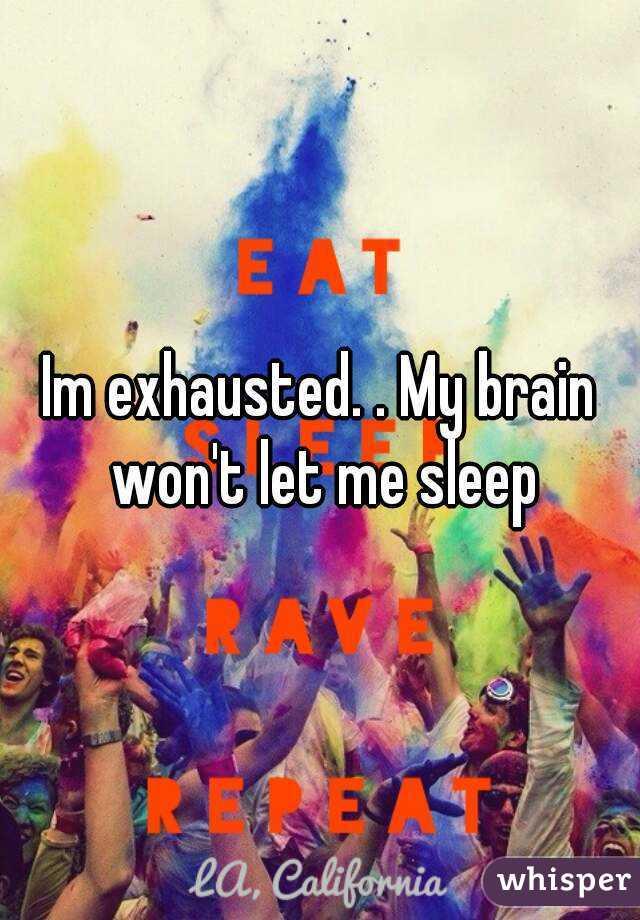 Im exhausted. . My brain won't let me sleep
